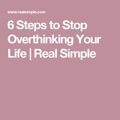 6 Steps to Stop Overthinking Your Life | Real Simple
