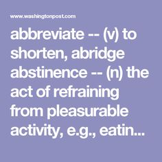 abbreviate -- (v) to shorten, abridge abstinence -- (n) the act of refraining from pleasurable activity, e.g., eating or drinking adulation -- (n) high praise adversity -- (n) misfortune, an unfavorable turn of events aesthetic -- (adj) pertaining to beauty or the arts amicable -- (adj) friendly, agreeable anachronistic -- (adj) out-of-date, not attributed to the correct historical period anecdote -- (n) short, usually funny account of an event anonymous -- (adj) nameless, without a…