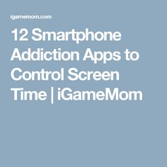 12 Smartphone Addiction Apps to Control Screen Time | iGameMom