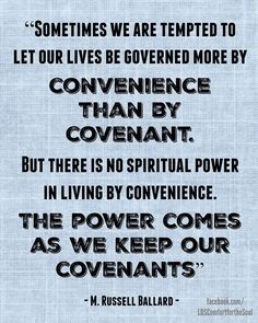 """""""Sometimes we are tempted to let our lives be governed more by convenience than by covenant. ... But there is no spiritual power in living by convenience. The power comes as we keep our covenants."""" From #ElderBallard's http://pinterest.com/pin/24066179230275130 April 1999 #LDSconf http://facebook.com/223271487682878 message http://lds.org/general-conference/1999/04/like-a-flame-unquenchable"""