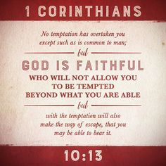 1 Corinthians 10:15 God will not allow more temptations than you can bear. He will always pesticide you with a way out...YOU just have to seek Him in those situations.