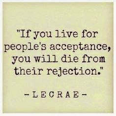 If you live for people's acceptance, you will die from their rejection. ~ Lecrae