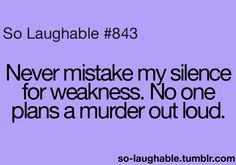 never mistake my silence for weakness. no on plans a murder out loud.