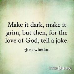 """Make it dark, make it grim, but then, for the love of God, tell a joke"" : Joss Whedon"