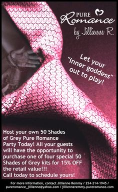 @ jenn    Host a Fifty Shades of Grey Pure Romance party and receive FREE product to help you reenact your favorite scenes from the book in the bedroom! For more information, please contact Jillienne Remmy at pureromance_jillienne@yahoo.com