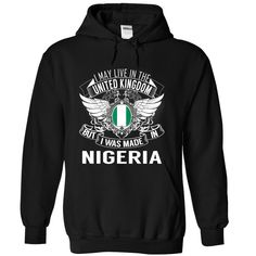 (Deal Tshirt 3hour) I May Live in the United Kingdom But I Was Made in Nigeria N1 at Tshirt Best Selling Hoodies, Funny Tee Shirts