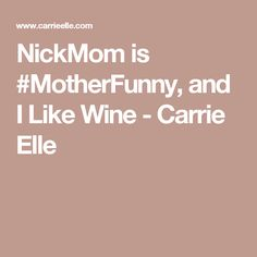 NickMom is #MotherFunny, and I Like Wine - Carrie Elle