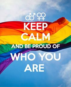 KEEP CALM and be proud of WHO YOU ARE! #gaypride i agree with this. be proud!