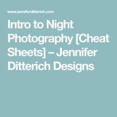 Intro to Night Photography [Cheat Sheets] – Jennifer Ditterich Designs