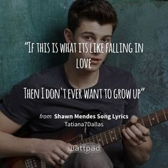 """If this is what its like falling in love  Then I don't ever want to grow up"" - from Shawn Mendes Song Lyrics (on Wattpad) https://www.wattpad.com/120774272?utm_source=ios&utm_medium=pinterest&utm_content=share_quote&%26wp_page=quote&wp_uname=Stephany03098&wp_originator=IjNfBIy%2BDdTK%2BrPX1akfCvA3sUBFElyHfYsBGFQPC8Sn6n2NqJUZlT6Z9dP2W2N%2F%2BTzm2vw0A15dhAbIha67ixMrROEkGjzlZmHTR9Tk7DjODTNBkGDgwpwxvys8Sjkl #quote #wattpad"