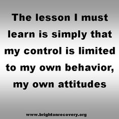 The lesson I must learn is simply that my control is limited to my own behavior, my own attitudes #sobriety #cleanandsober