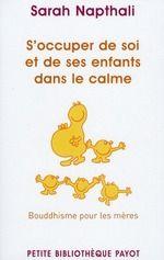 S'occuper de soi et de ses enfants dans le calme ; bouddhisme pour les meres. - Sarah Napthali - Payot