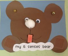 Five Senses Bear: Materials - cotton balls, bells, sandpaper, bubblegum, googly eyes.  Also, blue, brown, and white construction paper NOTE: Dip cotton ball in scent (perfume, extract, etc.) for scent (nose) NOTE 2: Did this activity today. It turned out adorably!  The kids used talcum powder for the scent on the cotton nose.