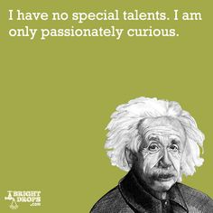 """I have no special talents. I am only passionately curious."" -Albert Einstein"