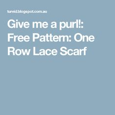 Give me a purl!: Free Pattern: One Row Lace Scarf