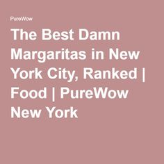 The Best Damn Margaritas in New York City, Ranked | Food | PureWow New York