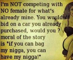 "I'm Not Competing With No Female For What's Already Mine. U Wouldn't Bid On A Car U Already Purchased, Would U? Moral Of The Story Is ""If U Can Bag Mÿ Nigga, U Can Have Mÿ Nigga!""                              ♡Ṙ!dĘ╼óR╾D!Ê♡"