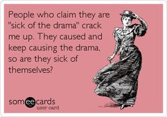 People who claim they are 'sick of the drama' crack me up. They caused and keep causing the drama, so are they sick of themselves?