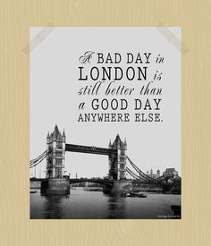 @Jacqueline Caviness Jenkins     A Bad Day in London is Still Better Than a Good Day Anywhere Else Digital Print 11 x 14 Travel Quote Print Britain England Vacation