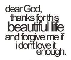 dear God, thanks for this beautiful life, and forgive me if i don't love it enough.