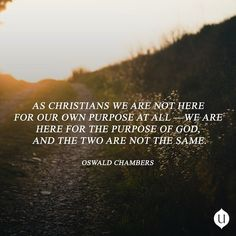 as christians we are not here for our own purpose at all we are here for the purpose of god and the two are not the same myutmost