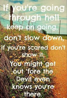 you're going through hell keep on going, don't slow down, if you're scared don't show it. You might get out 'fore the devil even knows you're there - If You're Going Through Hell - Rodney Atkins Lyrics To Live By, Quotes To Live By, Life Quotes, Wisdom Quotes, Quotes Quotes, Country Music Quotes, Country Music Lyrics, Live Text, Song Lyric Quotes