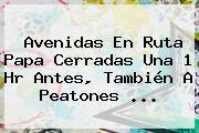 http://tecnoautos.com/wp-content/uploads/imagenes/tendencias/thumbs/avenidas-en-ruta-papa-cerradas-una-1-hr-antes-tambien-a-peatones.jpg rutas del Papa. Avenidas en ruta Papa cerradas una 1 hr antes, también a peatones ..., Enlaces, Imágenes, Videos y Tweets - http://tecnoautos.com/actualidad/rutas-del-papa-avenidas-en-ruta-papa-cerradas-una-1-hr-antes-tambien-a-peatones/