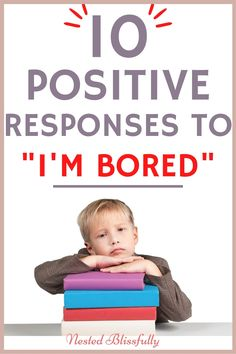 10 Positive responses to I'm Bored. Encourage your child to brainstorm out of their boredom. How to acknowledge your kids complain of I'm bored with positive responses! #imbored #positiveparenting #anshulguptamd