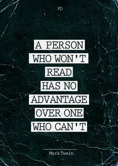 """""""A person who won't read has no advantage over one who can't."""" - Mark Twain"""
