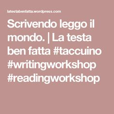 Scrivendo leggo il mondo. | La testa ben fatta #taccuino #writingworkshop #readingworkshop