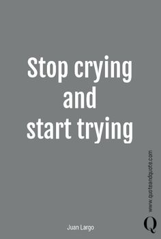 """Stop crying and start trying"" by Juan Largo. https://www.quoteandquote.com/quote/?id=1534 #quote, #quotation, #motivational, #inspirational, #motivationalmonday, #motivationalquote, #crying, #trying, #moveon, #justdoit, #friendlyadvice, #quoteandquote"