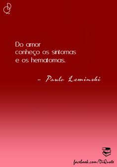 Do amor conheço os sintomas e os hematomas. - paulo Leminski