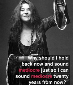 Janis Joplin - poured her guts out, and left a legacy  in her songs.