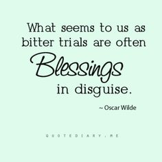 What seems to us as bitter trials are often BLESSINGS in disguise.  ~Oscar Wilde~