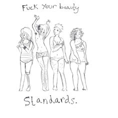 Fuck your beauty standards    [click on this image to find a short clip and analysis on Photoshop's impact on the standards men and women are coming to have for their bodies]