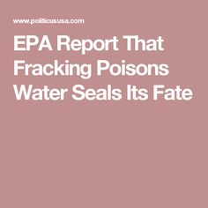 EPA Report That Fracking Poisons Water Seals Its Fate