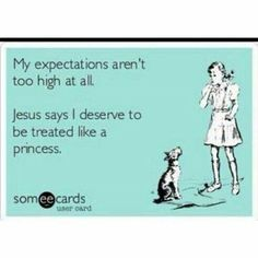 My expectations aren't too high at all. Jesus says I deserve to be treated like a princess.