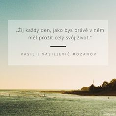 Žij každý den, jako bys právě v něm měl prožít celý svůj život. - Vasilij Vasiljevič Rozanov #život Quotations, Dreaming Of You, Cards Against Humanity, Motivation, Quotes, Dreams, Live, Art, Style