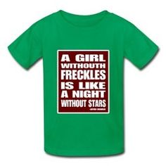 """""""A Girl without freckles is like a night without stars""""  T-shirt.   www.RedheadsRock.net    Redheads Rock was dreamed up & started by two elementary redhead kids who are proud of their redheads!   They wanted to start a clothing line that had great redhead t-shirts with a positive message and where they could shop with pride.  All of their redhead products are age appropriate & great for the entire family.     www.RedheadsRock.net"""