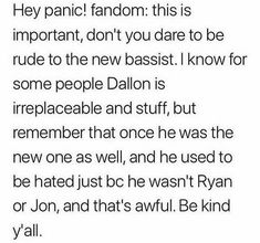 This is so important, Dallon is a huge part of Panic! And we will miss him, but we have to respect artists decisions, I'm excited to see what Dallon creates ill be supporting both Brendon and Dallon, it's not a competition they are both amazing artists. let's just make sure we're respectful to the new bassist, I'm sure whoever Brendon chooses will be just as amazing as Dallon.