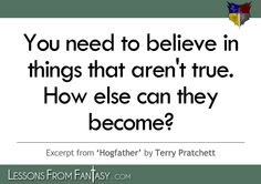 """""""You need to believe in things that aren't true. How else can they become?"""" (From 'Hogfather' by Terry Pratchett) 