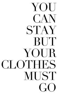 You can stay, but your clothes must go!! Haha! Like!