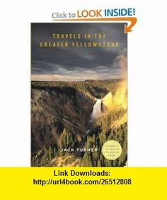 Travels in the Greater Yellowstone Jack Turner , ISBN-10: 0312266723  ,  , ASIN: B002XULX2E , tutorials , pdf , ebook , torrent , downloads , rapidshare , filesonic , hotfile , megaupload , fileserve