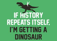 If History Repeats Itself, I'm Getting A Dinosaur T-Shirt | SnorgTees. Yeah buddy, that and life insurance.