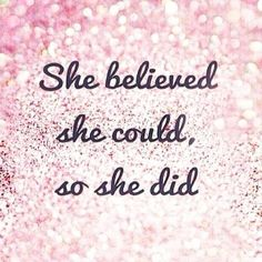"""""""She BELIEVED she COULD, so she DID"""""""