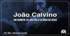 O AGRESTE PRESBITERIANO: João Calvino: um homem zeloso pela Glória de Deus