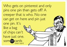 Who gets on pinterest and only pins one pin then gets off? A creeper that is who. No one can get on here and pin just one pin. It's like a bag of chips can't have just one.