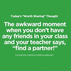 OR when you only have one friend in a class and that retarded stare/glare you give them til they turn around O_O