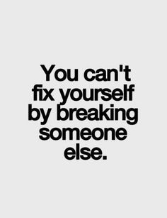 To a person in my life currently who is going out of her way to try and break me..You can't fix yourself by breaking someone else. I don't understand certain people who will go out of their way to upset and destroy the lives of others all because they are miserable themselves. Why spread the misery?