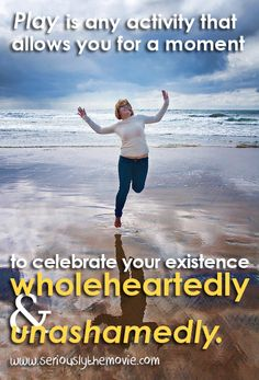 Play is any activity that allows you for a moment to celebrate your existence wholeheartedly & unashamedly. --Rebecca Abrams